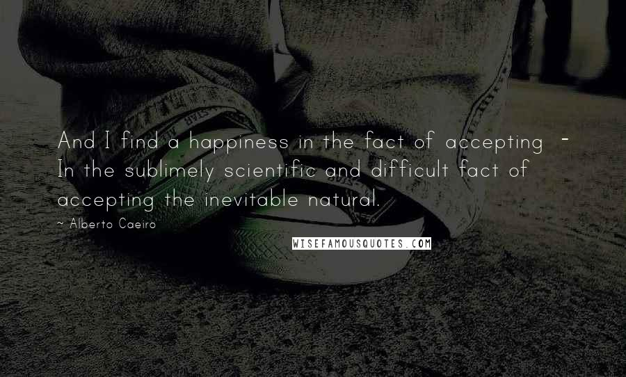 Alberto Caeiro Quotes: And I find a happiness in the fact of accepting  - In the sublimely scientific and difficult fact of accepting the inevitable natural.
