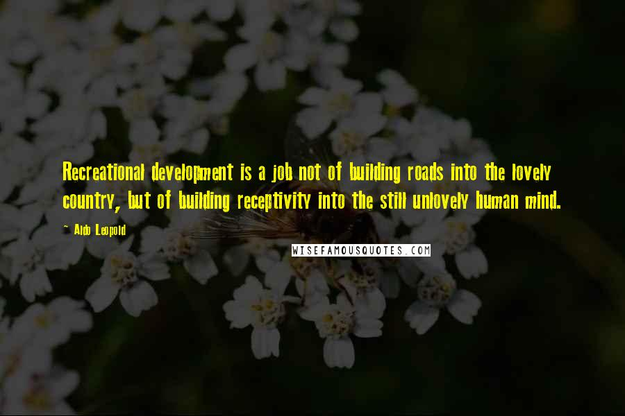 Aldo Leopold Quotes: Recreational development is a job not of building roads into the lovely country, but of building receptivity into the still unlovely human mind.