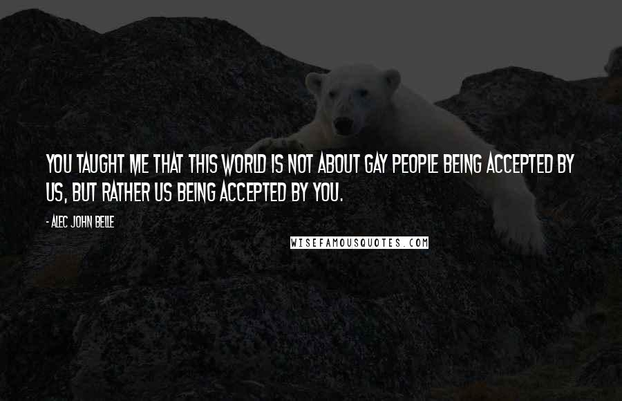 Alec John Belle Quotes: You taught me that this world is not about gay people being accepted by us, but rather us being accepted by you.