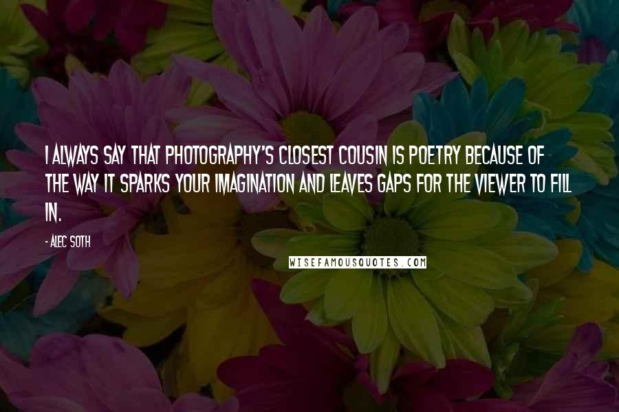 Alec Soth Quotes: I always say that photography's closest cousin is poetry because of the way it sparks your imagination and leaves gaps for the viewer to fill in.