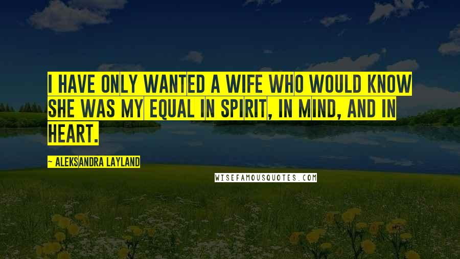 Aleksandra Layland Quotes: I have only wanted a wife who would know she was my equal in spirit, in mind, and in heart.