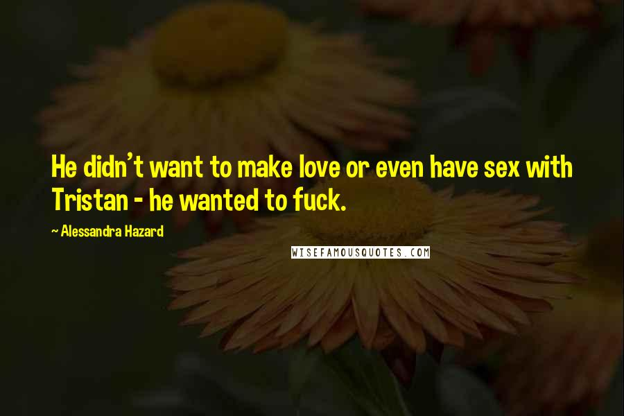 Alessandra Hazard Quotes: He didn't want to make love or even have sex with Tristan - he wanted to fuck.