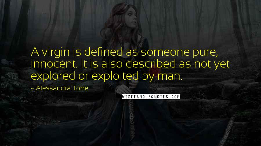 Alessandra Torre Quotes: A virgin is defined as someone pure, innocent. It is also described as not yet explored or exploited by man.