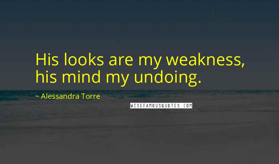 Alessandra Torre Quotes: His looks are my weakness, his mind my undoing.