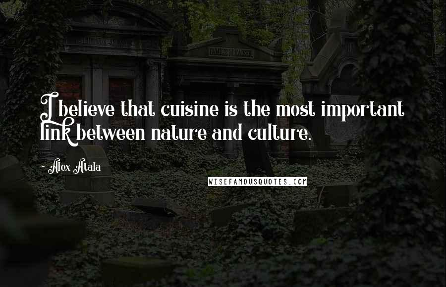 Alex Atala Quotes: I believe that cuisine is the most important link between nature and culture.