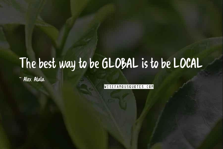 Alex Atala Quotes: The best way to be GLOBAL is to be LOCAL
