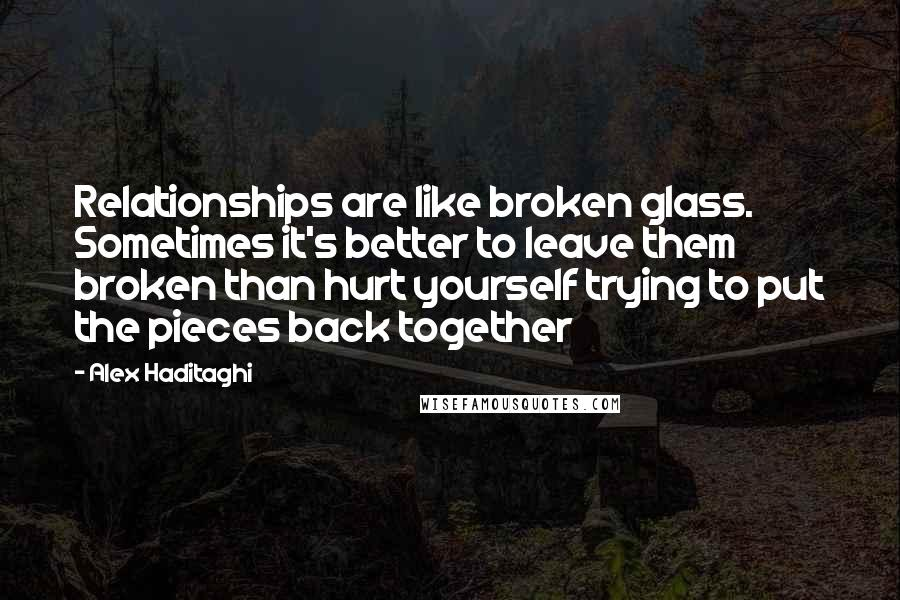 Alex Haditaghi Quotes: Relationships are like broken glass. Sometimes it's better to leave them broken than hurt yourself trying to put the pieces back together