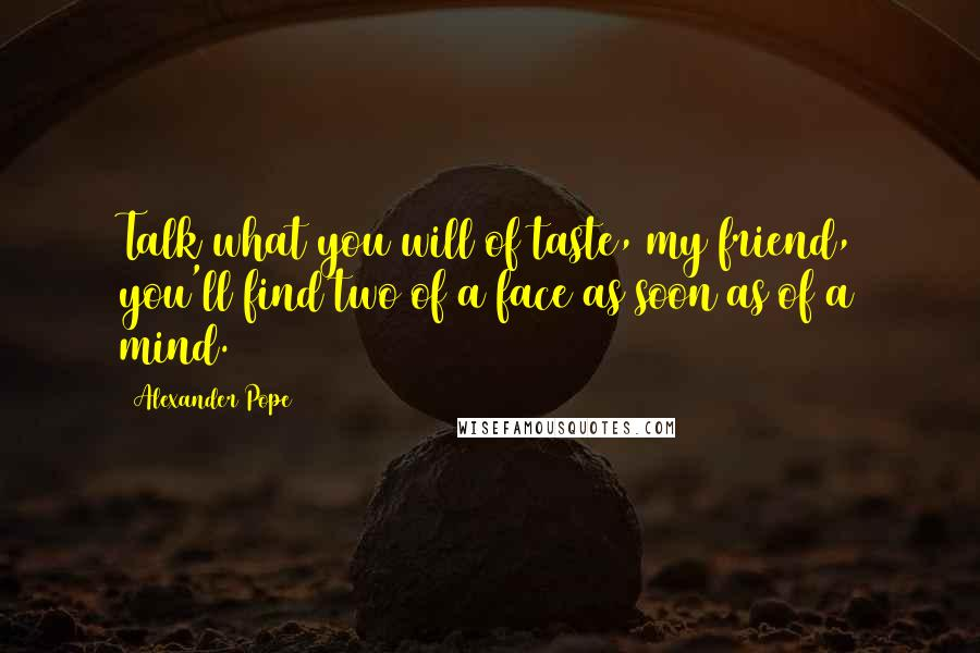 Alexander Pope Quotes: Talk what you will of taste, my ...