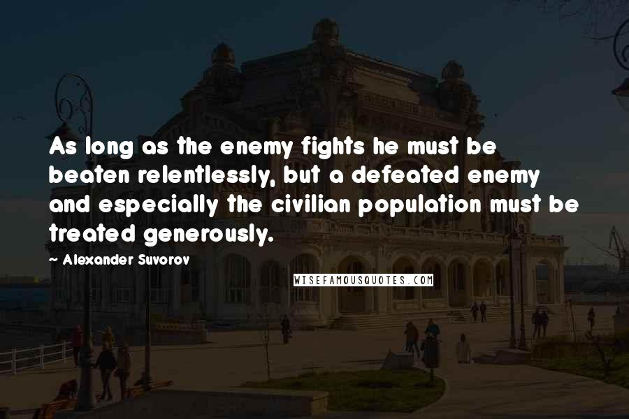 Alexander Suvorov Quotes: As long as the enemy fights he must be beaten relentlessly, but a defeated enemy and especially the civilian population must be treated generously.