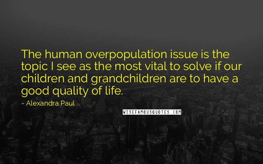 Alexandra Paul Quotes: The human overpopulation issue is the topic I see as the most vital to solve if our children and grandchildren are to have a good quality of life.