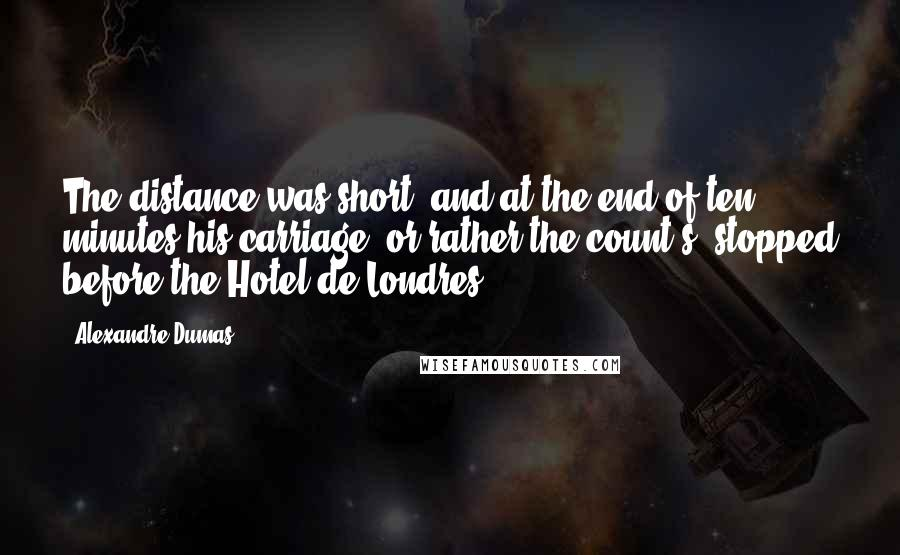 Alexandre Dumas Quotes: The distance was short, and at the end of ten minutes his carriage, or rather the count's, stopped before the Hotel de Londres.