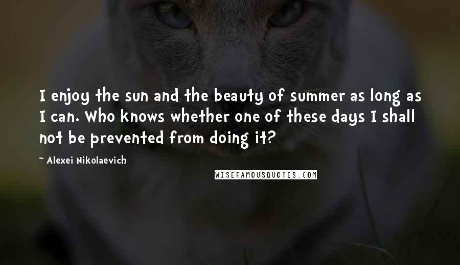 Alexei Nikolaevich Quotes: I enjoy the sun and the beauty of summer as long as I can. Who knows whether one of these days I shall not be prevented from doing it?