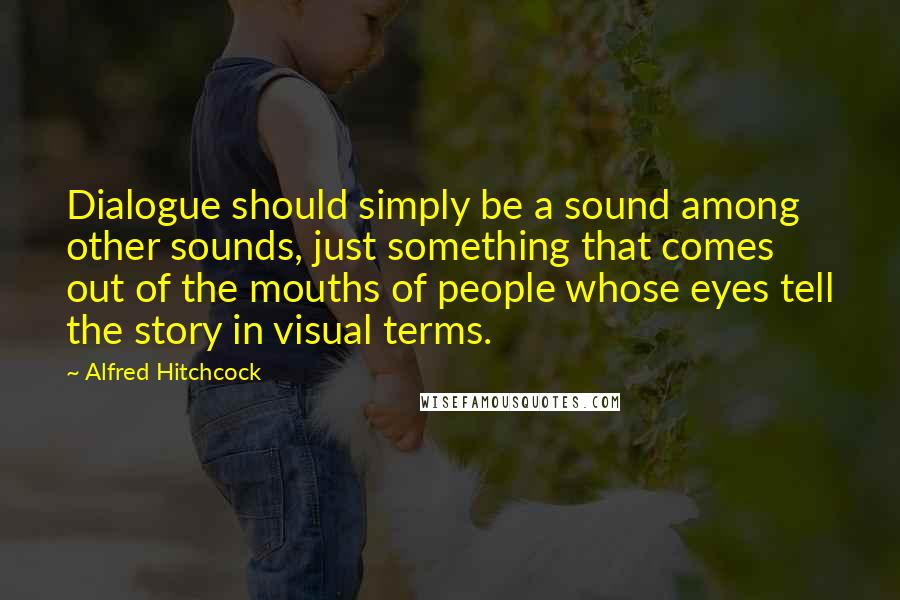 Alfred Hitchcock Quotes: Dialogue should simply be a sound among other sounds, just something that comes out of the mouths of people whose eyes tell the story in visual terms.
