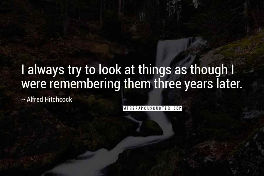 Alfred Hitchcock Quotes: I always try to look at things as though I were remembering them three years later.