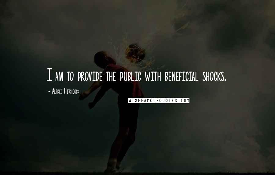 Alfred Hitchcock Quotes: I am to provide the public with beneficial shocks.
