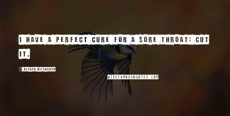Alfred Hitchcock Quotes: I have a perfect cure for a sore throat: cut it.