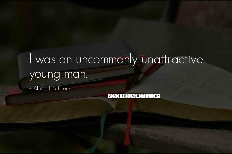 Alfred Hitchcock Quotes: I was an uncommonly unattractive young man.
