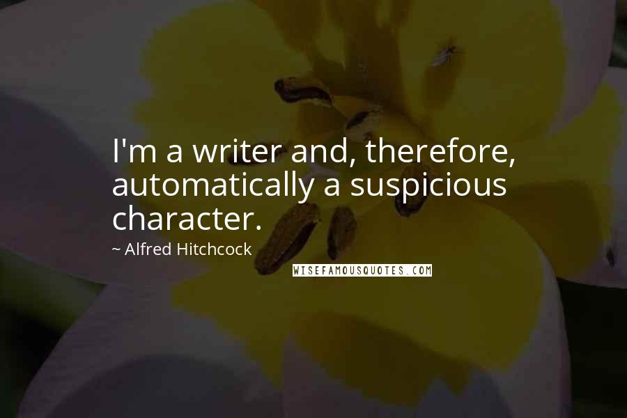Alfred Hitchcock Quotes: I'm a writer and, therefore, automatically a suspicious character.