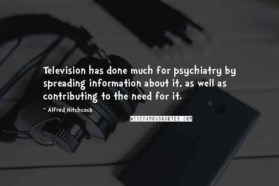 Alfred Hitchcock Quotes: Television has done much for psychiatry by spreading information about it, as well as contributing to the need for it.