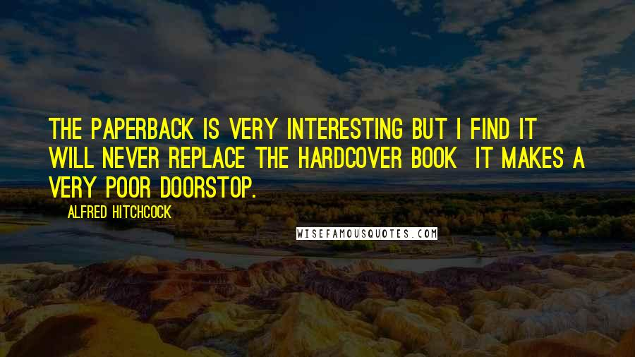 Alfred Hitchcock Quotes: The paperback is very interesting but I find it will never replace the hardcover book  it makes a very poor doorstop.