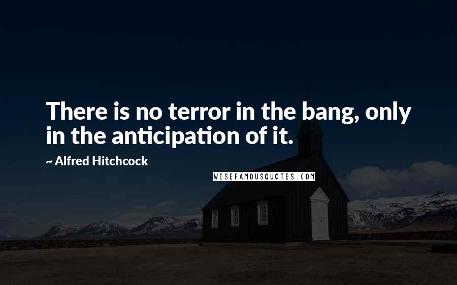 Alfred Hitchcock Quotes: There is no terror in the bang, only in the anticipation of it.