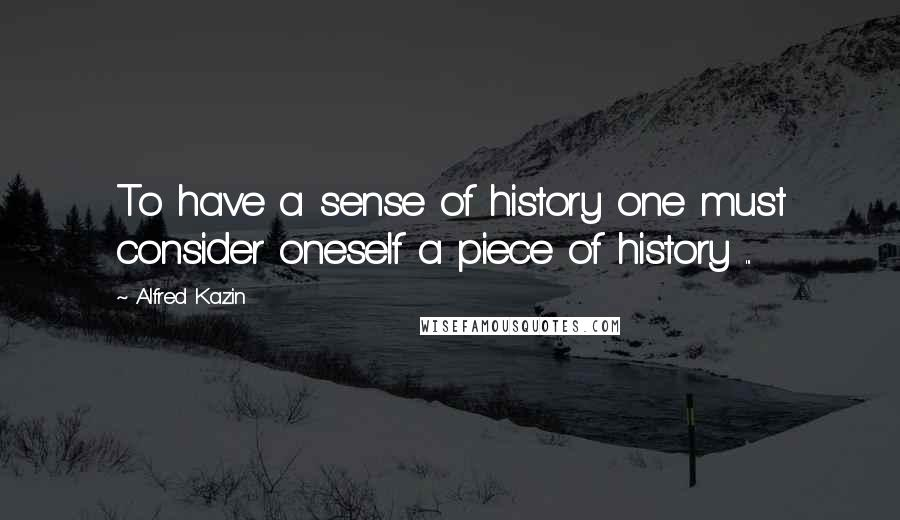 Alfred Kazin Quotes: To have a sense of history one must consider oneself a piece of history ...