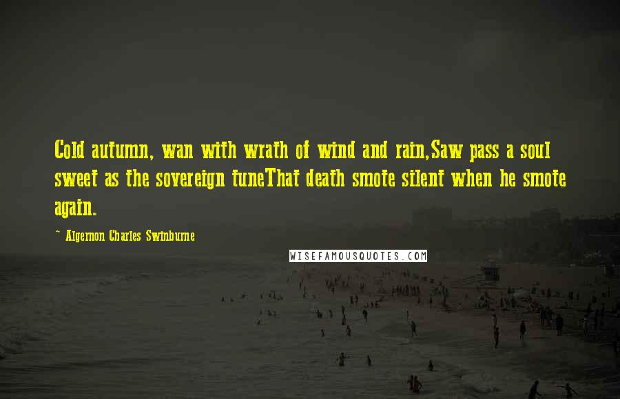 Algernon Charles Swinburne Quotes: Cold autumn, wan with wrath of wind and rain,Saw pass a soul sweet as the sovereign tuneThat death smote silent when he smote again.