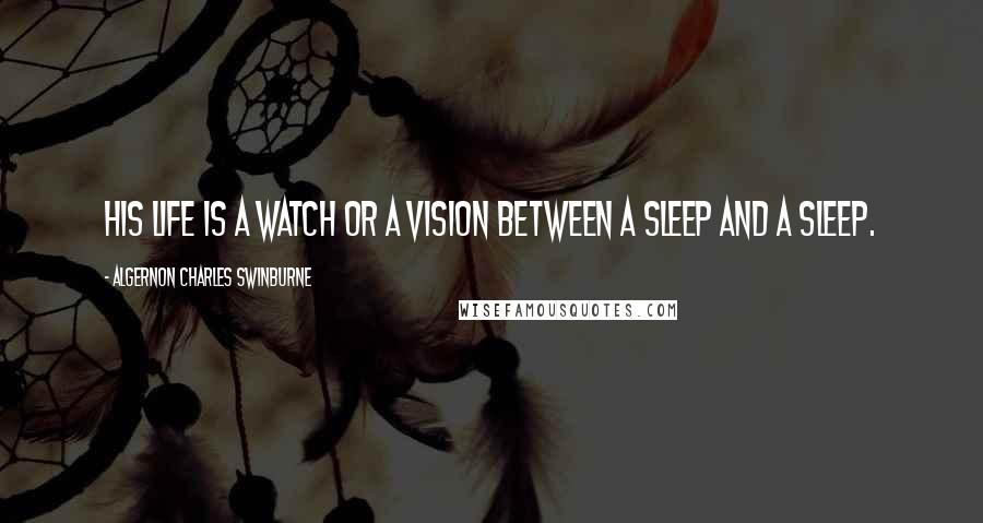 Algernon Charles Swinburne Quotes: His life is a watch or a vision Between a sleep and a sleep.
