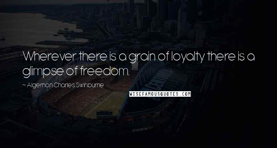 Algernon Charles Swinburne Quotes: Wherever there is a grain of loyalty there is a glimpse of freedom.