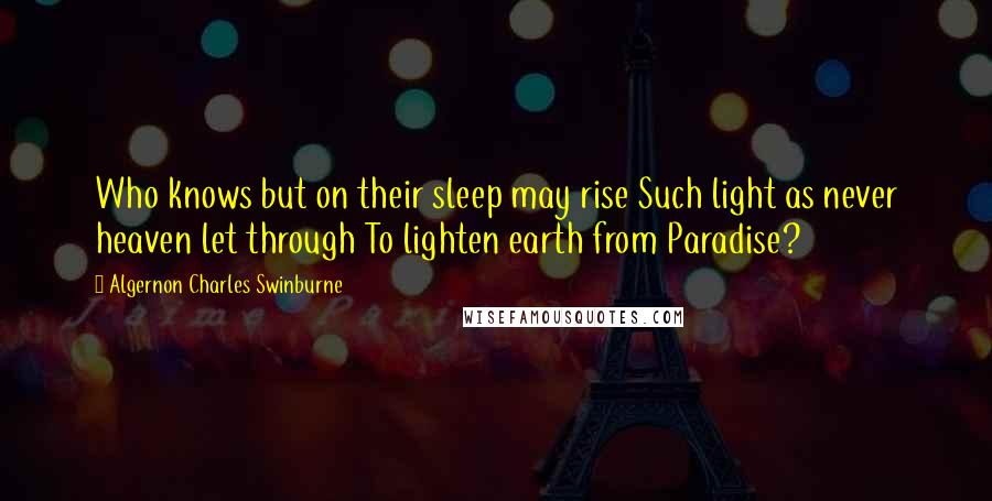 Algernon Charles Swinburne Quotes: Who knows but on their sleep may rise Such light as never heaven let through To lighten earth from Paradise?