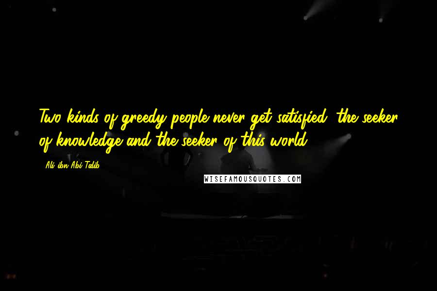 Ali Ibn Abi Talib Quotes: Two kinds of greedy people never ...
