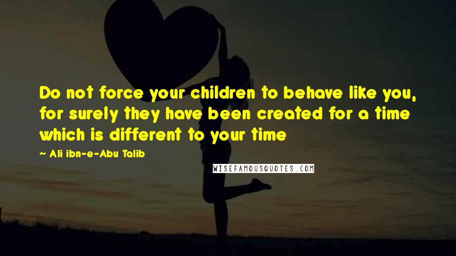 Ali Ibn-e-Abu Talib Quotes: Do not force your children to behave like you, for surely they have been created for a time which is different to your time