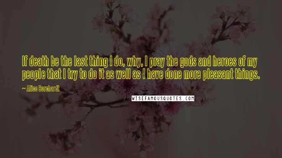 Alice Borchardt Quotes: If death be the last thing I do, why, I pray the gods and heroes of my people that I try to do it as well as I have done more pleasant things.