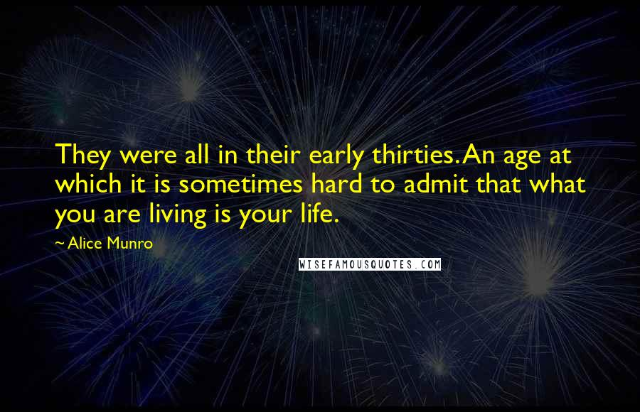 Alice Munro Quotes: They were all in their early thirties. An age at which it is sometimes hard to admit that what you are living is your life.