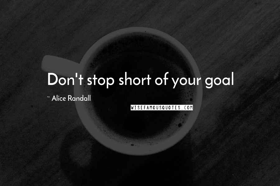 Alice Randall Quotes: Don't stop short of your goal