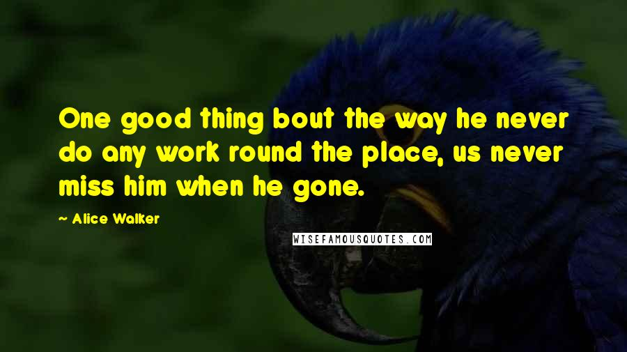 Alice Walker Quotes: One good thing bout the way he never do any work round the place, us never miss him when he gone.