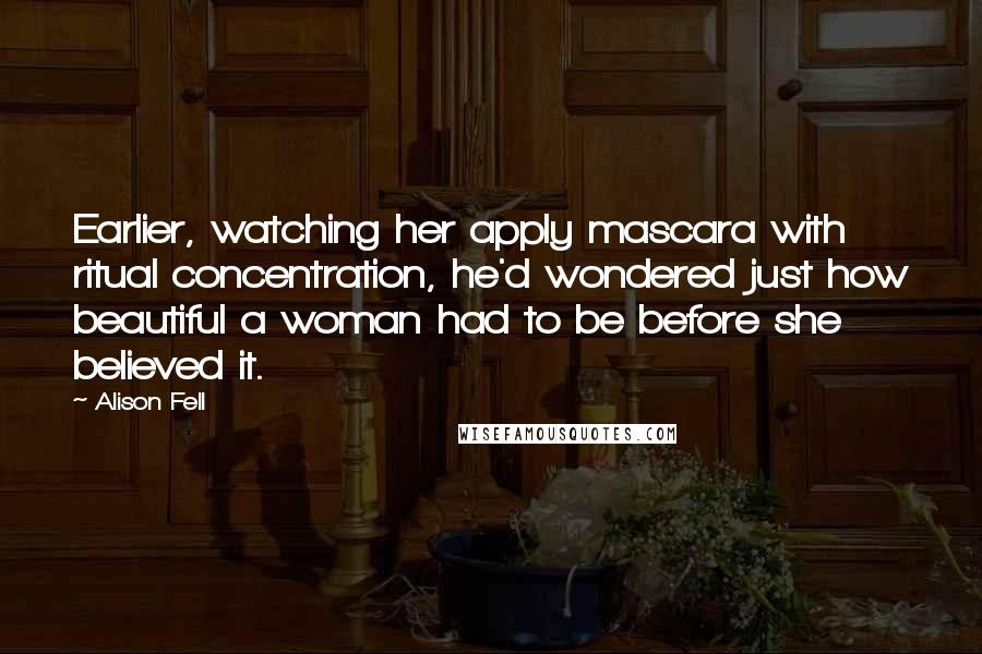 Alison Fell Quotes: Earlier, watching her apply mascara with ritual concentration, he'd wondered just how beautiful a woman had to be before she believed it.