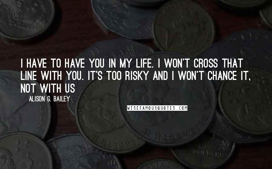 Alison G. Bailey Quotes: I have to have you in my life. I won't cross that line with you. It's too risky and I won't chance it, not with us