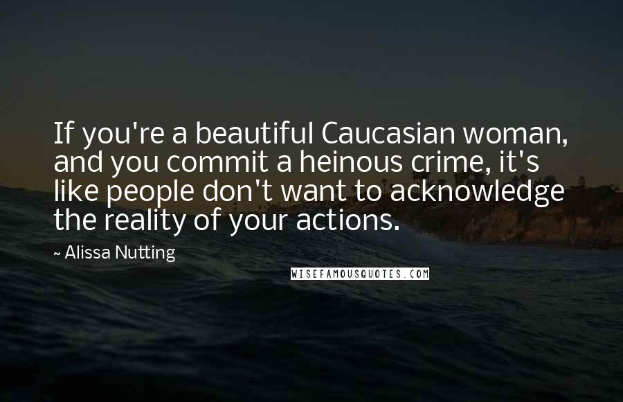 Alissa Nutting Quotes: If you're a beautiful Caucasian woman, and you commit a heinous crime, it's like people don't want to acknowledge the reality of your actions.