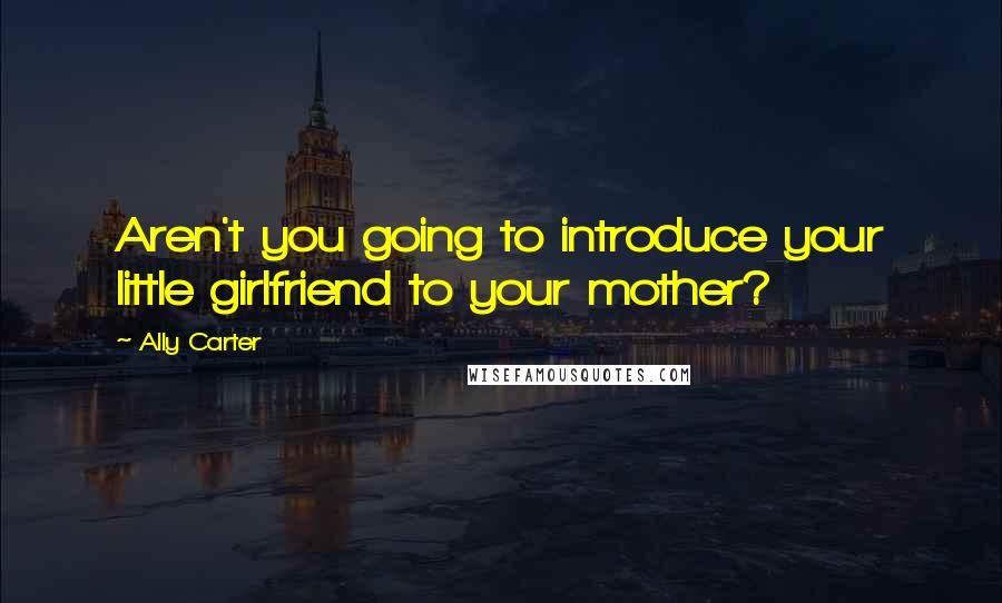 Ally Carter Quotes: Aren't you going to introduce your little girlfriend to your mother?