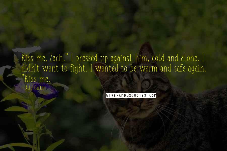 "Ally Carter Quotes: Kiss me, Zach."" I pressed up against him, cold and alone. I didn't want to fight. I wanted to be warm and safe again, ""Kiss me."