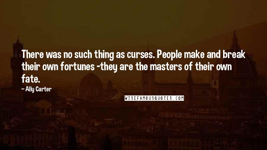 Ally Carter Quotes: There was no such thing as curses. People make and break their own fortunes -they are the masters of their own fate.