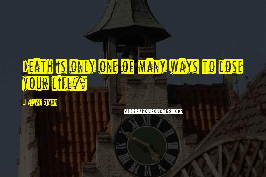 Alvah Simon Quotes: Death is only one of many ways to lose your life.