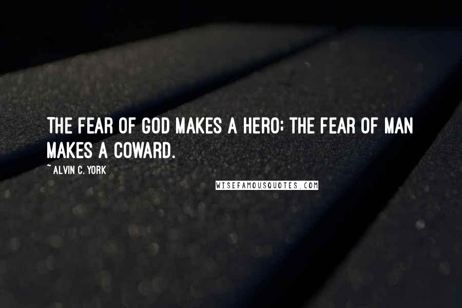 Alvin C. York Quotes: The fear of God makes a hero; the fear of man makes a coward.