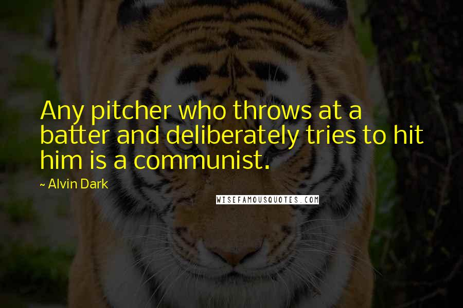 Alvin Dark Quotes: Any pitcher who throws at a batter and deliberately tries to hit him is a communist.