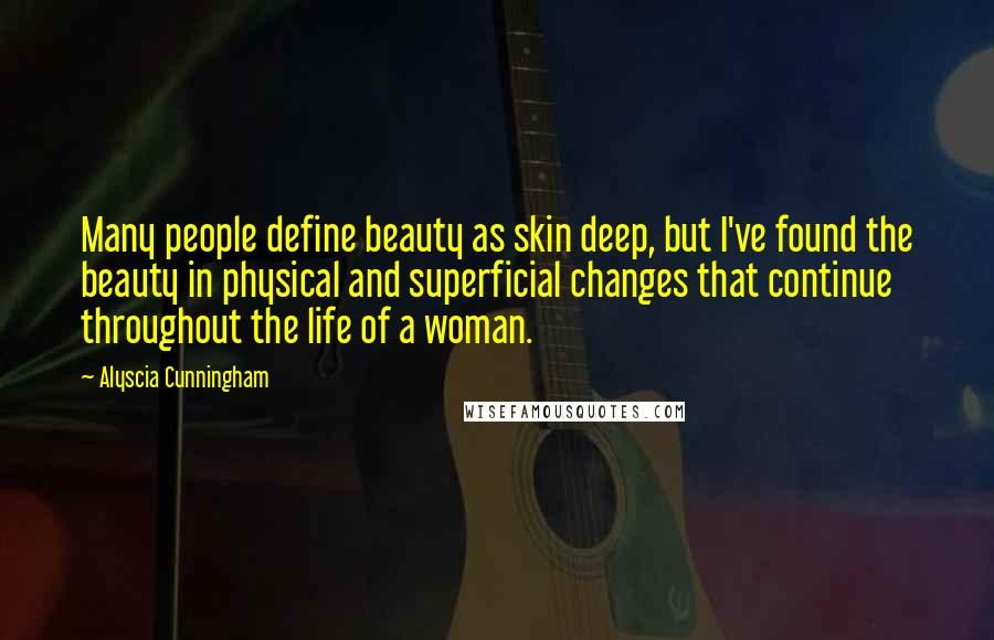 Alyscia Cunningham Quotes: Many people define beauty as skin deep, but I've found the beauty in physical and superficial changes that continue throughout the life of a woman.