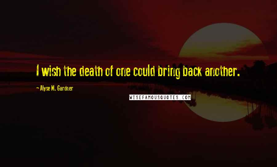 Alyse M. Gardner Quotes: I wish the death of one could bring back another.