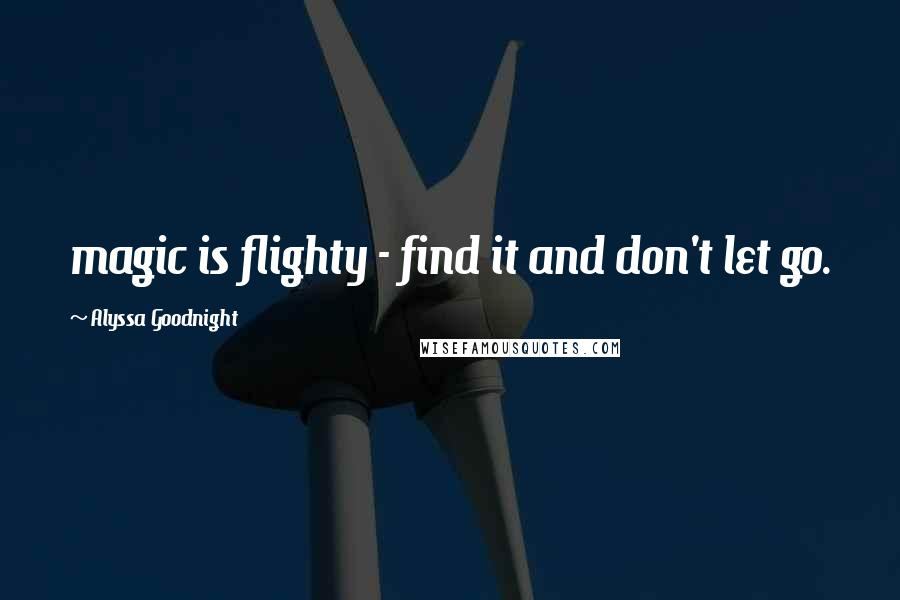 Alyssa Goodnight Quotes: magic is flighty - find it and don't let go.