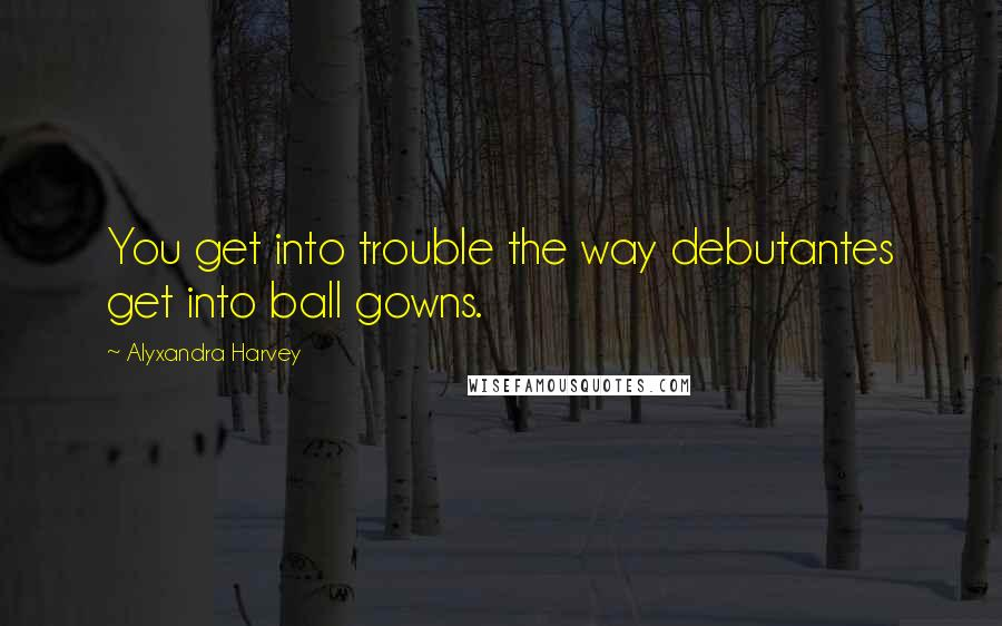 Alyxandra Harvey Quotes: You get into trouble the way debutantes get into ball gowns.