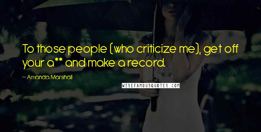 Amanda Marshall Quotes: To those people (who criticize me), get off your a** and make a record.
